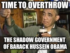 Go Home Obama, You're Drunk | TIME TO OVERTHROW THE SHADOW GOVERNMENT OF BARACK HUSSEIN OBAMA | image tagged in go home obama,you're drunk,barack obama,david hogg,emma gonzalez,george soros | made w/ Imgflip meme maker