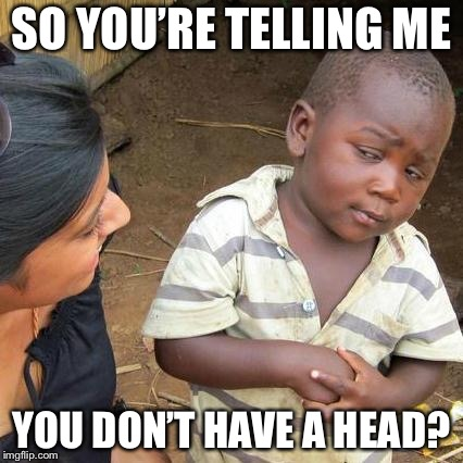 Third World Skeptical Kid Meme | SO YOU'RE TELLING ME YOU DON'T HAVE A HEAD? | image tagged in memes,third world skeptical kid | made w/ Imgflip meme maker
