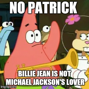 So just leave him alone, (leave him alone, leave him alone) leave him alo-oh-one. | NO PATRICK BILLIE JEAN IS NOT MICHAEL JACKSON'S LOVER | image tagged in memes,no patrick,michael jackson,billie jean,80s music | made w/ Imgflip meme maker