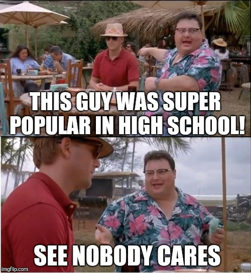 The Game of Life...After The 18 Year Tutorial | THIS GUY WAS SUPER POPULAR IN HIGH SCHOOL! SEE NOBODY CARES | image tagged in memes,see nobody cares,high school,popularity,friends,enemies | made w/ Imgflip meme maker