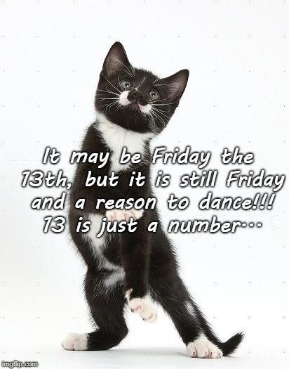 Reason to dance... | It may be Friday the 13th, but it is still Friday and a reason to dance!!! 13 is just a number... | image tagged in friday the 13th,just a number,13 | made w/ Imgflip meme maker