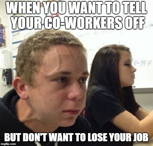 WHEN YOU WANT TO TELL YOUR CO-WORKERS OFF BUT DON'T WANT TO LOSE YOUR JOB | image tagged in vegan vain | made w/ Imgflip meme maker