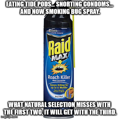 What has happened with kids these days? | EATING TIDE PODS... SNORTING CONDOMS... AND NOW SMOKING BUG SPRAY. WHAT NATURAL SELECTION MISSES WITH THE FIRST TWO, IT WILL GET WITH THE TH | image tagged in raid max roach killer,smoking,tide pods,condoms | made w/ Imgflip meme maker