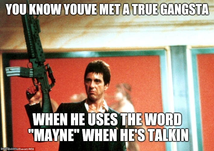 "og | YOU KNOW YOUVE MET A TRUE GANGSTA WHEN HE USES THE WORD ""MAYNE"" WHEN HE'S TALKIN 