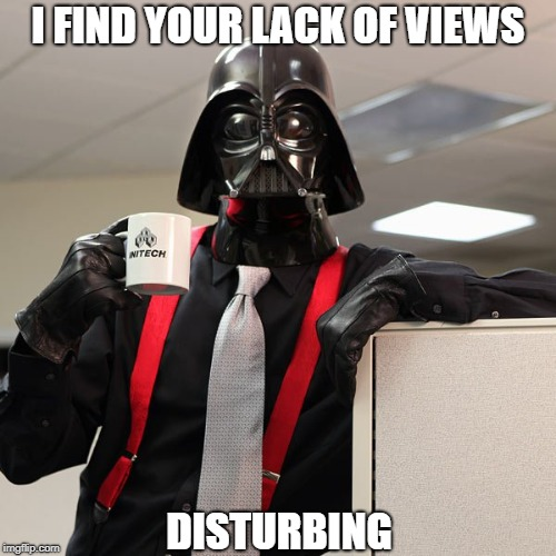 If you could just get views... that would be great | I FIND YOUR LACK OF VIEWS DISTURBING | image tagged in darth vader office space,memes | made w/ Imgflip meme maker