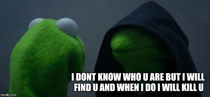 Evil Kermit Meme | I DONT KNOW WHO U ARE BUT I WILL FIND U AND WHEN I DO I WILL KILL U | image tagged in memes,evil kermit | made w/ Imgflip meme maker