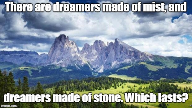 nature#mountains | There are dreamers made of mist, and dreamers made of stone. Which lasts? | image tagged in naturemountains | made w/ Imgflip meme maker