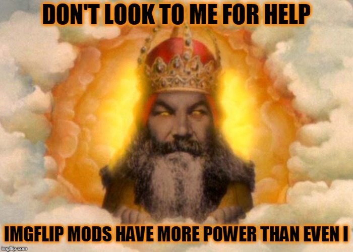 DON'T LOOK TO ME FOR HELP IMGFLIP MODS HAVE MORE POWER THAN EVEN I | made w/ Imgflip meme maker