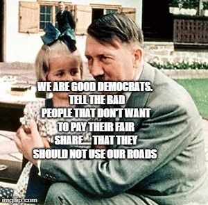 hitler | WE ARE GOOD DEMOCRATS.  TELL THE BAD PEOPLE THAT DON'T WANT TO PAY THEIR FAIR SHARE.... THAT THEY SHOULD NOT USE OUR ROADS | image tagged in hitler | made w/ Imgflip meme maker