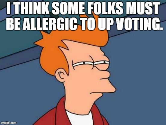 Futurama Fry Meme | I THINK SOME FOLKS MUST BE ALLERGIC TO UP VOTING. | image tagged in memes,futurama fry | made w/ Imgflip meme maker