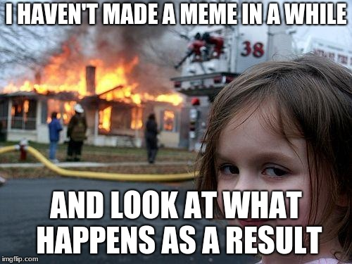 Disaster Girl Meme | I HAVEN'T MADE A MEME IN A WHILE AND LOOK AT WHAT HAPPENS AS A RESULT | image tagged in memes,disaster girl | made w/ Imgflip meme maker