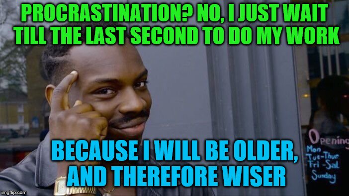 Roll Safe Think About It |  PROCRASTINATION? NO, I JUST WAIT TILL THE LAST SECOND TO DO MY WORK; BECAUSE I WILL BE OLDER, AND THEREFORE WISER | image tagged in memes,roll safe think about it,work,procrastination | made w/ Imgflip meme maker