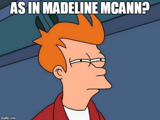 Futurama Fry Meme | AS IN MADELINE MCANN? | image tagged in memes,futurama fry | made w/ Imgflip meme maker