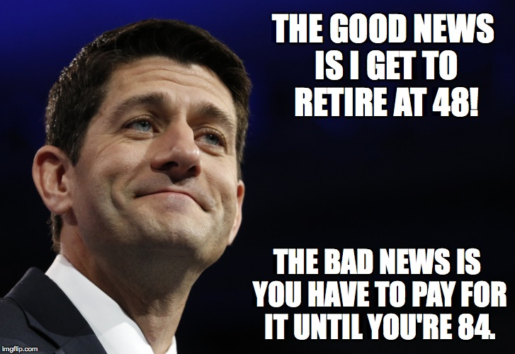 The better news is it builds character! |  THE GOOD NEWS IS I GET TO RETIRE AT 48! THE BAD NEWS IS YOU HAVE TO PAY FOR IT UNTIL YOU'RE 84. | image tagged in paul ryan,republicans,election,conservatives | made w/ Imgflip meme maker