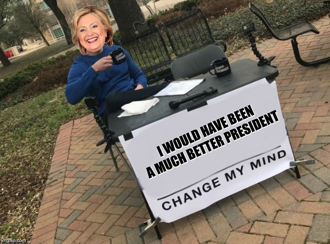 at least she thinks so...... | I WOULD HAVE BEEN A MUCH BETTER PRESIDENT | image tagged in change my mind crowder,hillary clinton | made w/ Imgflip meme maker