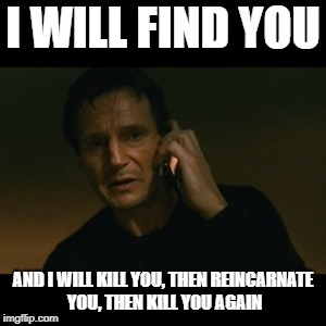 When someone reminds the teacher about homework | I WILL FIND YOU AND I WILL KILL YOU, THEN REINCARNATE YOU, THEN KILL YOU AGAIN | image tagged in memes,liam neeson taken | made w/ Imgflip meme maker