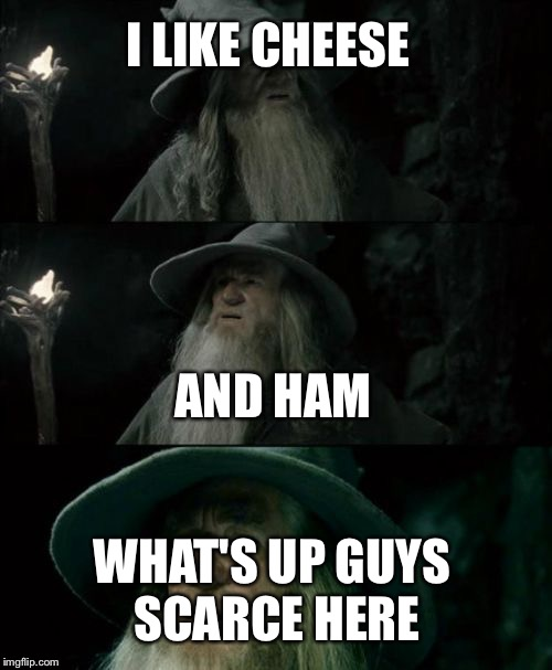 Confused Gandalf Meme | I LIKE CHEESE AND HAM WHAT'S UP GUYS SCARCE HERE | image tagged in memes,confused gandalf | made w/ Imgflip meme maker