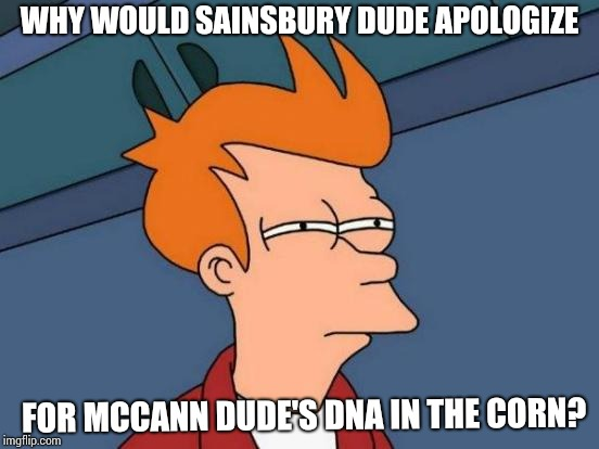 Futurama Fry Meme | WHY WOULD SAINSBURY DUDE APOLOGIZE FOR MCCANN DUDE'S DNA IN THE CORN? | image tagged in memes,futurama fry | made w/ Imgflip meme maker