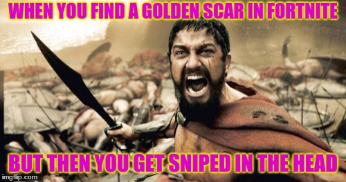Sparta Leonidas Meme | WHEN YOU FIND A GOLDEN SCAR IN FORTNITE BUT THEN YOU GET SNIPED IN THE HEAD | image tagged in memes,sparta leonidas | made w/ Imgflip meme maker