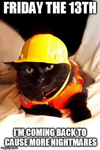 FRIDAY THE 13TH I'M COMING BACK TO CAUSE MORE NIGHTMARES | image tagged in construction cat | made w/ Imgflip meme maker