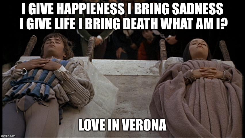 I GIVE HAPPIENESS I BRING SADNESS I GIVE LIFE I BRING DEATH WHAT AM I? LOVE IN VERONA | image tagged in romeo and juliet dead | made w/ Imgflip meme maker
