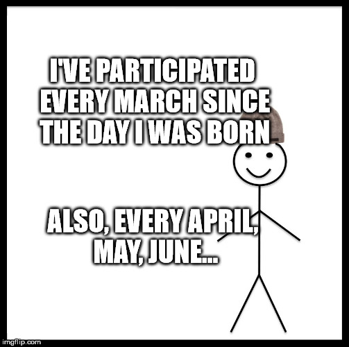 Be Like Bill Meme | I'VE PARTICIPATED EVERY MARCH SINCE THE DAY I WAS BORN ALSO, EVERY APRIL, MAY, JUNE... | image tagged in memes,be like bill | made w/ Imgflip meme maker