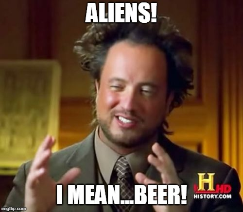 Ancient Aliens | ALIENS! I MEAN...BEER! | image tagged in memes,ancient aliens,beer,duh,history channel | made w/ Imgflip meme maker