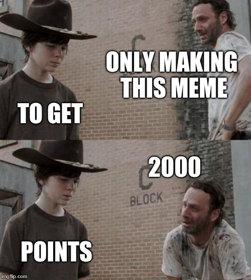 Rick and Carl Meme | ONLY MAKING THIS MEME TO GET 2000 POINTS | image tagged in memes,rick and carl | made w/ Imgflip meme maker