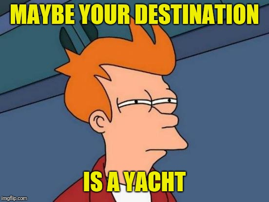 Futurama Fry Meme | MAYBE YOUR DESTINATION IS A YACHT | image tagged in memes,futurama fry | made w/ Imgflip meme maker