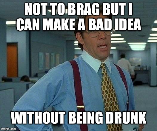That Would Be Great Meme | NOT TO BRAG BUT I CAN MAKE A BAD IDEA WITHOUT BEING DRUNK | image tagged in memes,that would be great | made w/ Imgflip meme maker