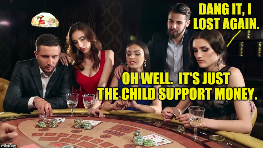 DANG IT, I LOST AGAIN. OH WELL.  IT'S JUST THE CHILD SUPPORT MONEY. | made w/ Imgflip meme maker