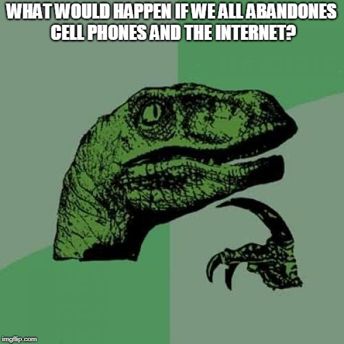Philosoraptor Meme | WHAT WOULD HAPPEN IF WE ALL ABANDONES CELL PHONES AND THE INTERNET? | image tagged in memes,philosoraptor | made w/ Imgflip meme maker