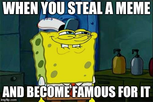 Dont You Squidward Meme | WHEN YOU STEAL A MEME AND BECOME FAMOUS FOR IT | image tagged in memes,dont you squidward | made w/ Imgflip meme maker