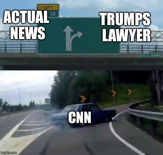Left Exit 12 Off Ramp Meme | ACTUAL NEWS CNN TRUMPS LAWYER | image tagged in memes,left exit 12 off ramp | made w/ Imgflip meme maker