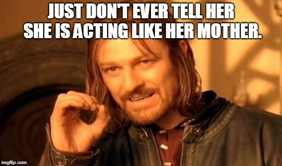 One Does Not Simply Meme | JUST DON'T EVER TELL HER SHE IS ACTING LIKE HER MOTHER. | image tagged in memes,one does not simply | made w/ Imgflip meme maker