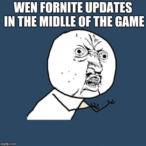 Y U No Meme | WEN FORNITE UPDATES IN THE MIDLLE OF THE GAME | image tagged in memes,y u no | made w/ Imgflip meme maker