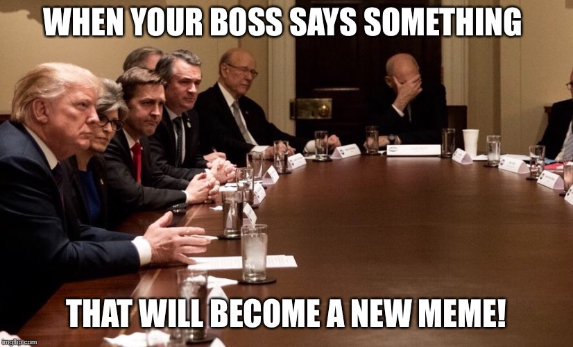 WHEN YOUR BOSS SAYS SOMETHING THAT WILL BECOME A NEW MEME! | image tagged in donald trump | made w/ Imgflip meme maker