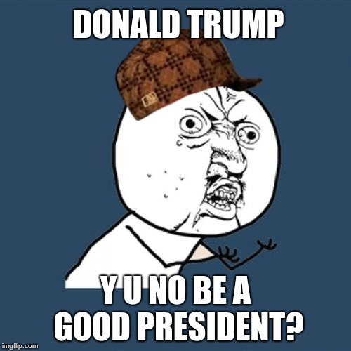 Donald Trump Meme | DONALD TRUMP Y U NO BE A GOOD PRESIDENT? | image tagged in memes,y u no,scumbag,donald trump | made w/ Imgflip meme maker