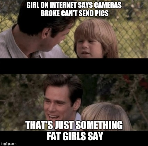 Liar Liar my teacher says | GIRL ON INTERNET SAYS CAMERAS BROKE CAN'T SEND PICS THAT'S JUST SOMETHING FAT GIRLS SAY | image tagged in liar liar my teacher says | made w/ Imgflip meme maker