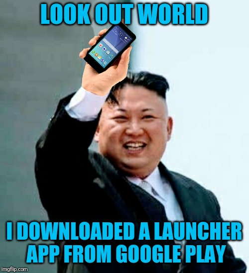 Kim Jong Un Gets An Android Phone | LOOK OUT WORLD I DOWNLOADED A LAUNCHER APP FROM GOOGLE PLAY | image tagged in memes,kim jong un | made w/ Imgflip meme maker