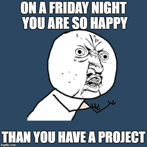 Y U No Meme | ON A FRIDAY NIGHT YOU ARE SO HAPPY THAN YOU HAVE A PROJECT | image tagged in memes,y u no | made w/ Imgflip meme maker