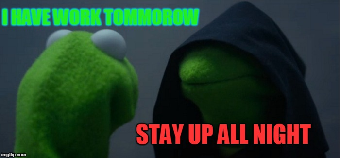Evil Kermit Meme | I HAVE WORK TOMMOROW STAY UP ALL NIGHT | image tagged in memes,evil kermit | made w/ Imgflip meme maker