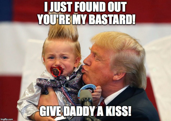 make illegitimate children great again! | I JUST FOUND OUT YOU'RE MY BASTARD! GIVE DADDY A KISS! | image tagged in memes,donald trump,trump | made w/ Imgflip meme maker