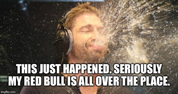 THIS JUST HAPPENED. SERIOUSLY MY RED BULL IS ALL OVER THE PLACE. | made w/ Imgflip meme maker