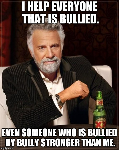 The Most Interesting Man In The World Meme | I HELP EVERYONE THAT IS BULLIED. EVEN SOMEONE WHO IS BULLIED BY BULLY STRONGER THAN ME. | image tagged in memes,the most interesting man in the world | made w/ Imgflip meme maker