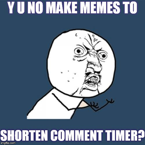 Shorter Comment Timer Campaign (Apr 9-13) a Masqurade, the coffeemaster, and 1forpeace event | Y U NO MAKE MEMES TO SHORTEN COMMENT TIMER? | image tagged in memes,y u no,make,to,short comment timer campaign | made w/ Imgflip meme maker