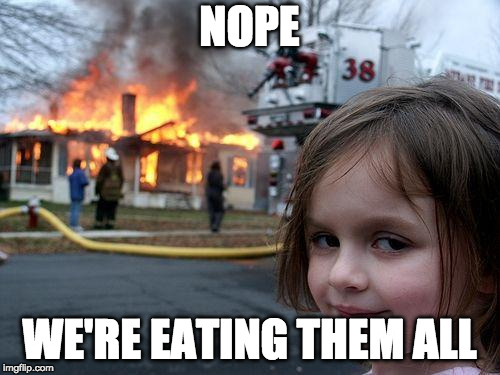 Disaster Girl Meme | NOPE WE'RE EATING THEM ALL | image tagged in memes,disaster girl | made w/ Imgflip meme maker