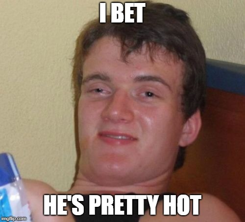 10 Guy Meme | I BET HE'S PRETTY HOT | image tagged in memes,10 guy | made w/ Imgflip meme maker
