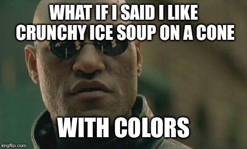 Matrix Morpheus Meme | WHAT IF I SAID I LIKE CRUNCHY ICE SOUP ON A CONE WITH COLORS | image tagged in memes,matrix morpheus | made w/ Imgflip meme maker