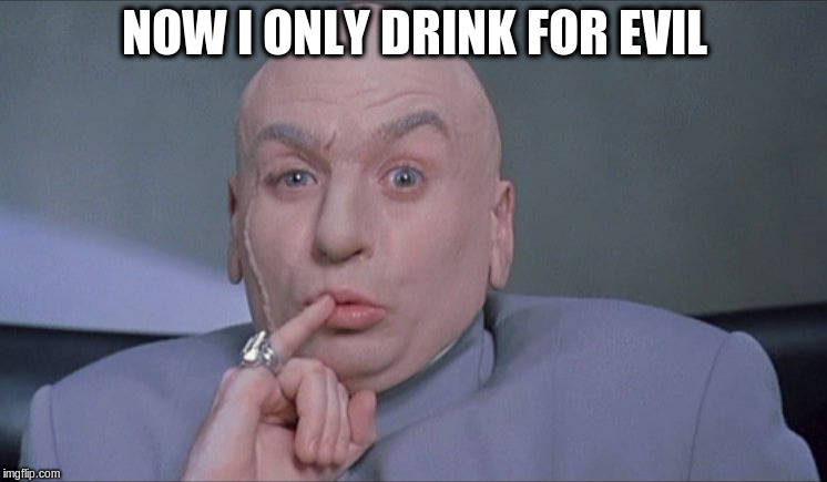 NOW I ONLY DRINK FOR EVIL | image tagged in i quit drinking for good | made w/ Imgflip meme maker